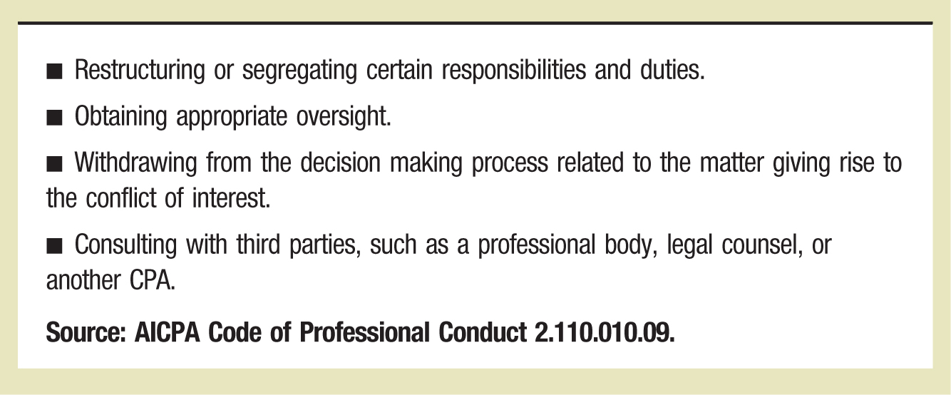 ▪ Restructuring or segregating certain responsibilities and duties. ▪ Obtaining appropriate oversight. ▪ Withdrawing from the decision making process related to the matter giving rise to the conflict of interest. ▪ Consulting with third parties, such as a professional body, legal counsel, or another CPA. Source: AICPA Code of Professional Conduct 2.110.010.09.